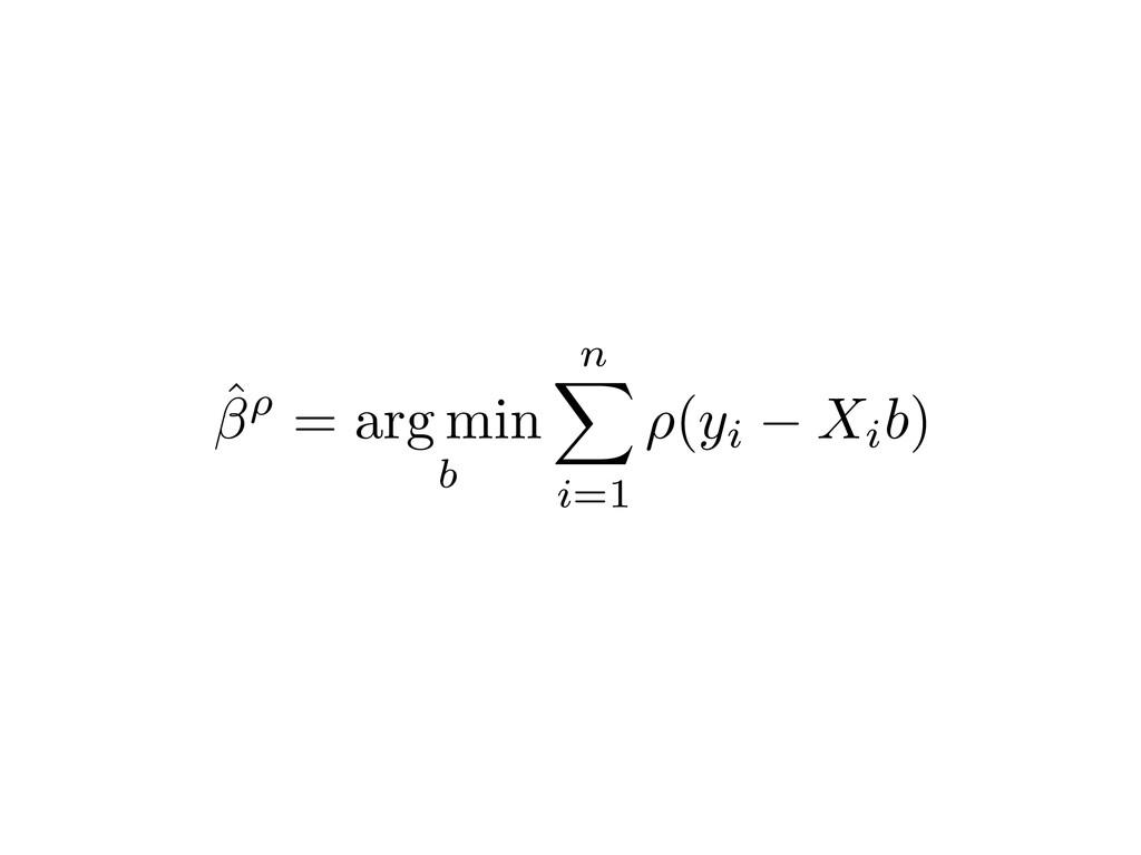 ˆ⇢ = arg min b n X i=1 ⇢(yi Xib)