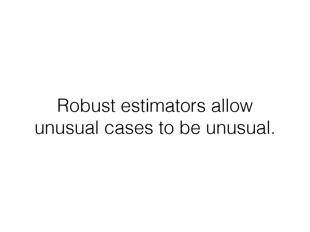 Robust estimators allow unusual cases to be unu...
