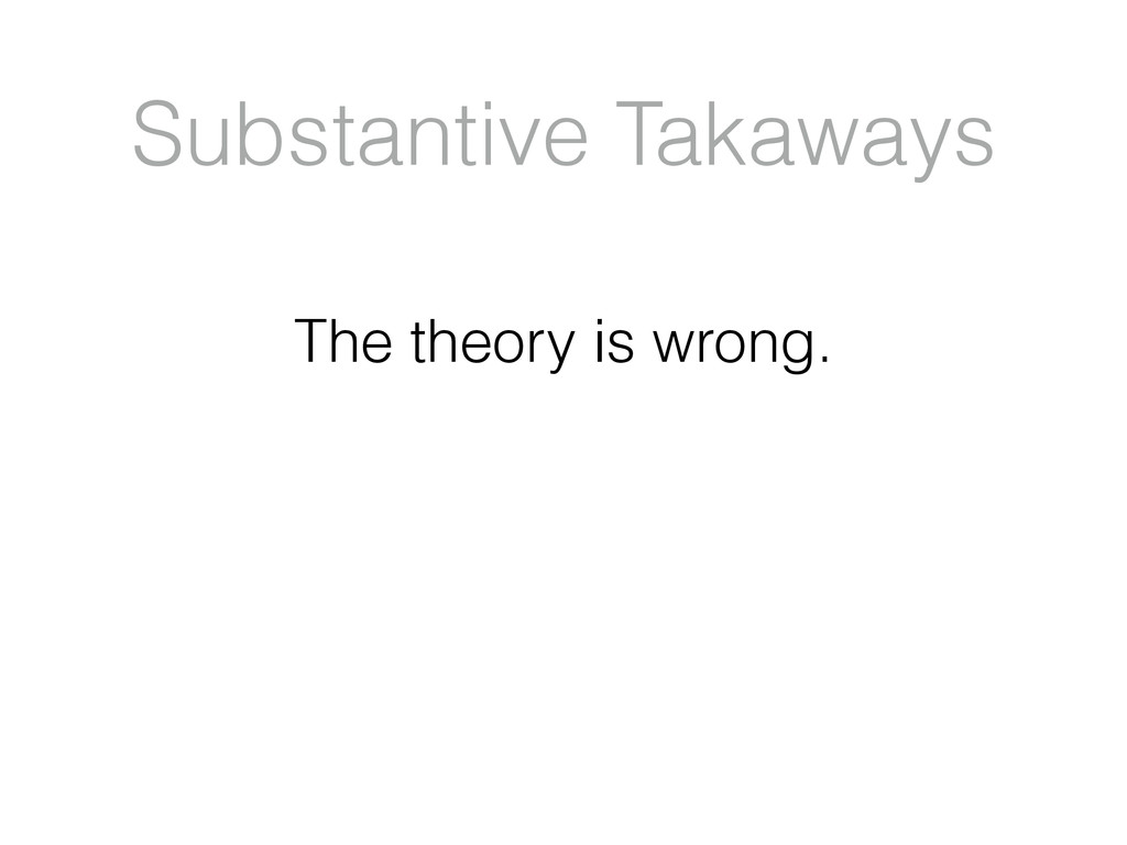 Substantive Takaways The theory is wrong.