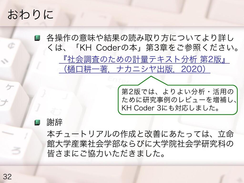 おわりに 32 各操作の意味や結果の読み取り方についてより詳し くは、「KH Coderの本」...