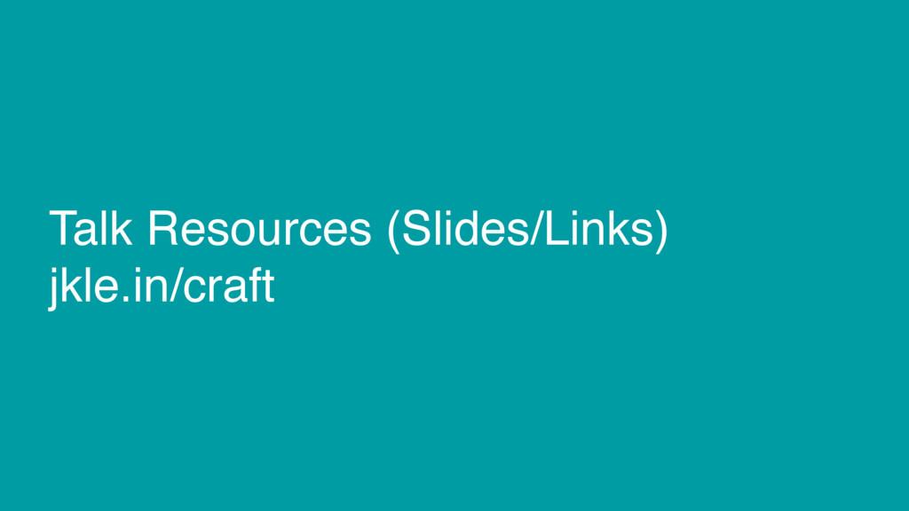 Talk Resources (Slides/Links) jkle.in/craft