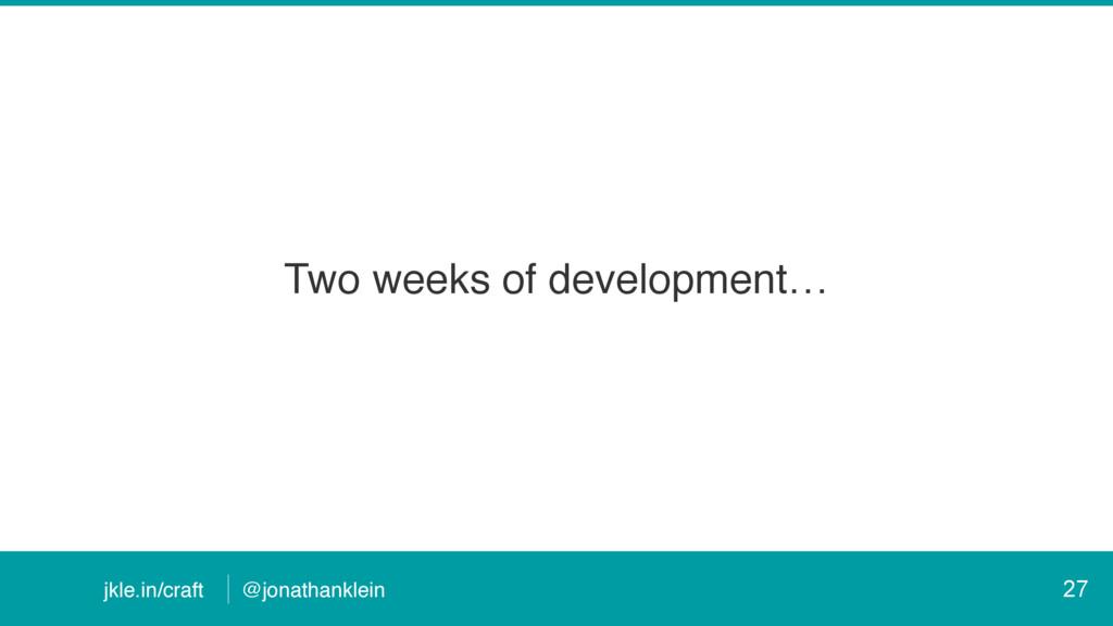 @jonathanklein jkle.in/craft Two weeks of devel...