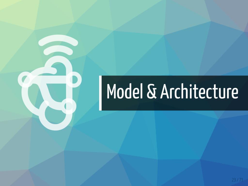   Model & Architecture 23 / 71