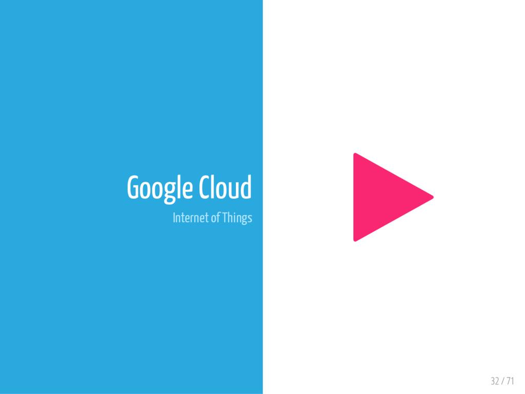 32 / 71 Google Cloud Internet of Things 