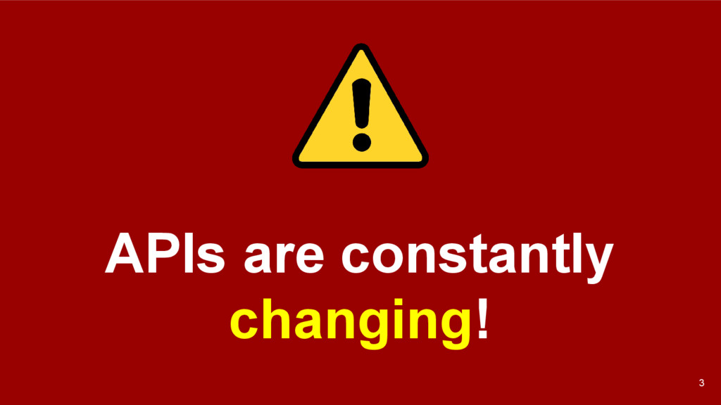 APIs are constantly changing! 3