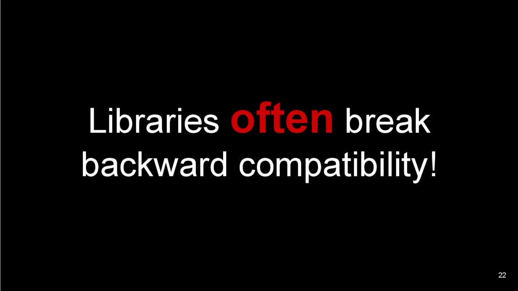 22 Libraries often break backward compatibility!