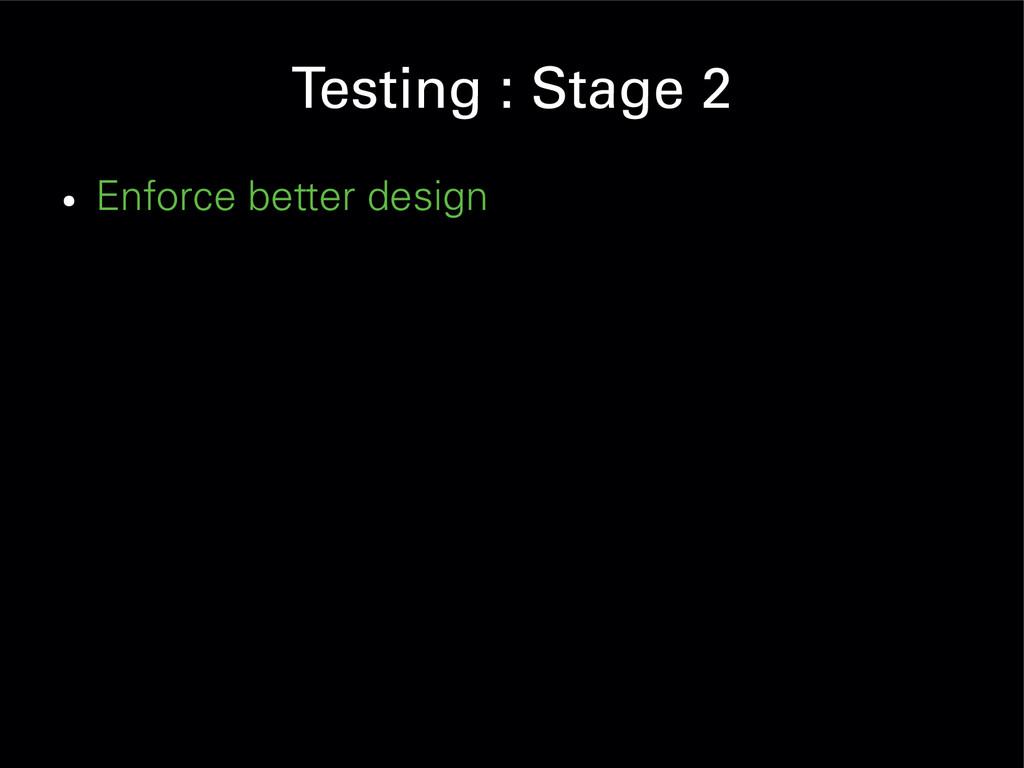 Testing : Stage 2 ● Enforce better design