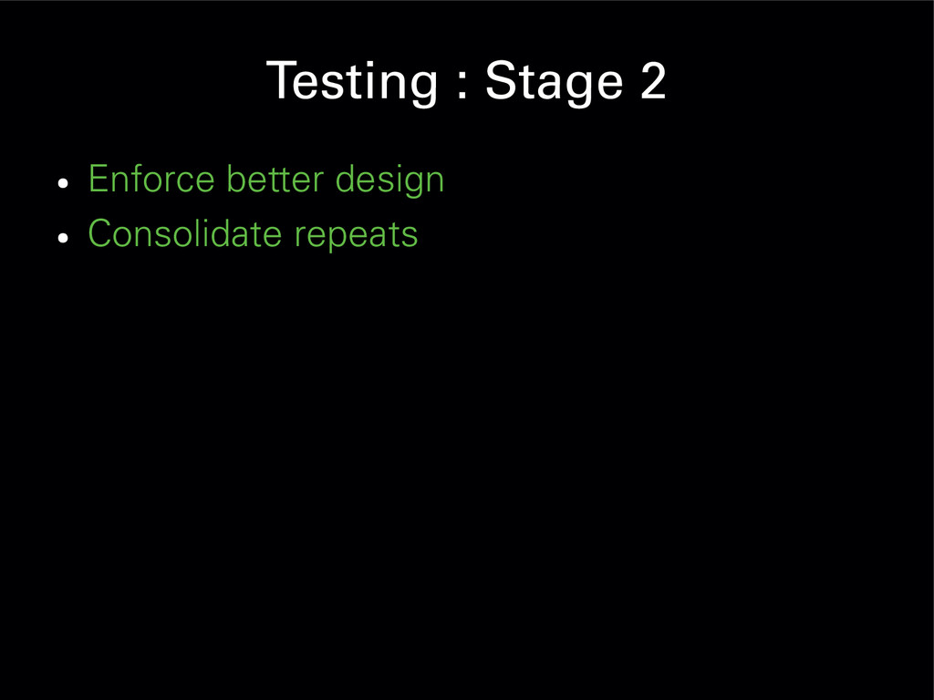 Testing : Stage 2 ● Enforce better design ● Con...