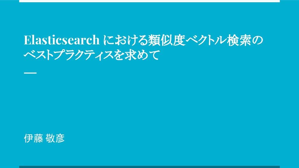 Elasticsearch における類似度ベクトル検索の ベストプラクティスを求めて 伊藤 敬彦
