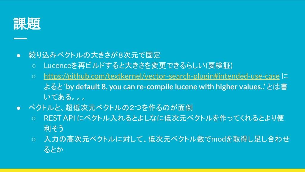 課題 ● 絞り込みベクトルの大きさが8次元で固定 ○ Lucenceを再ビルドすると大きさを変...