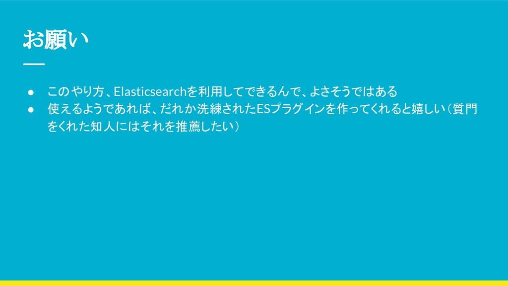 お願い ● このやり方、Elasticsearchを利用してできるんで、よさそうではある ● ...