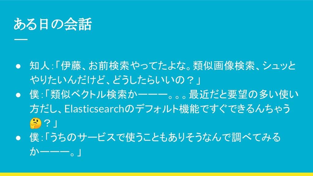 ある日の会話 ● 知人:「伊藤、お前検索やってたよな。類似画像検索、シュッと やりたいんだけど...