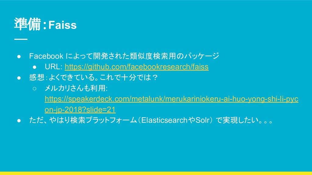 準備:Faiss ● Facebook によって開発された類似度検索用のパッケージ ● URL...