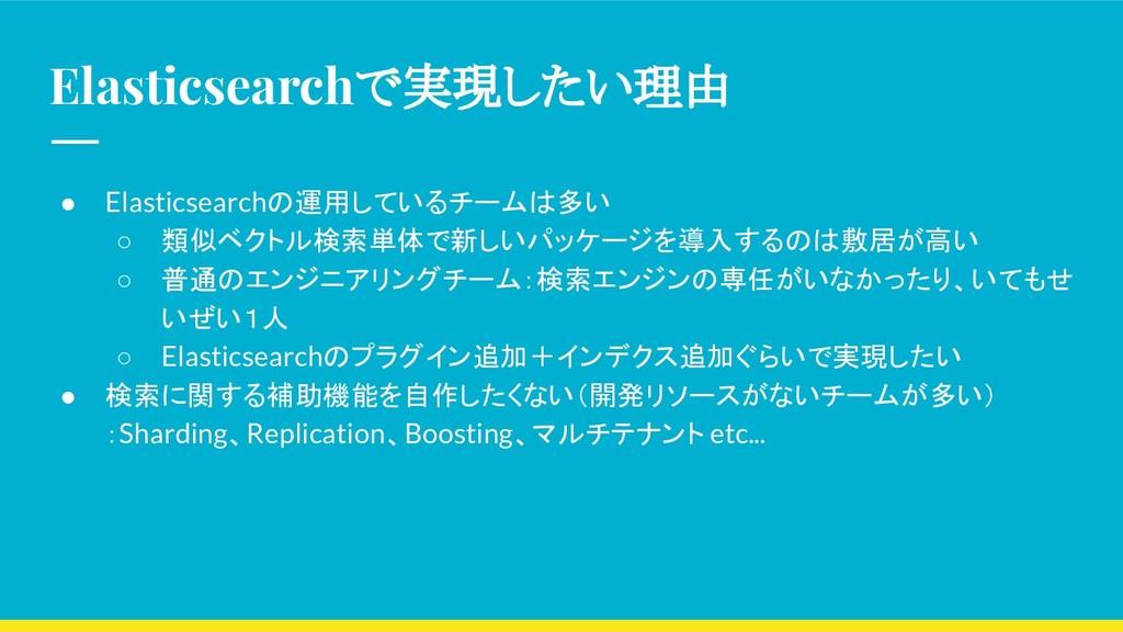 Elasticsearchで実現したい理由 ● Elasticsearchの運用しているチーム...