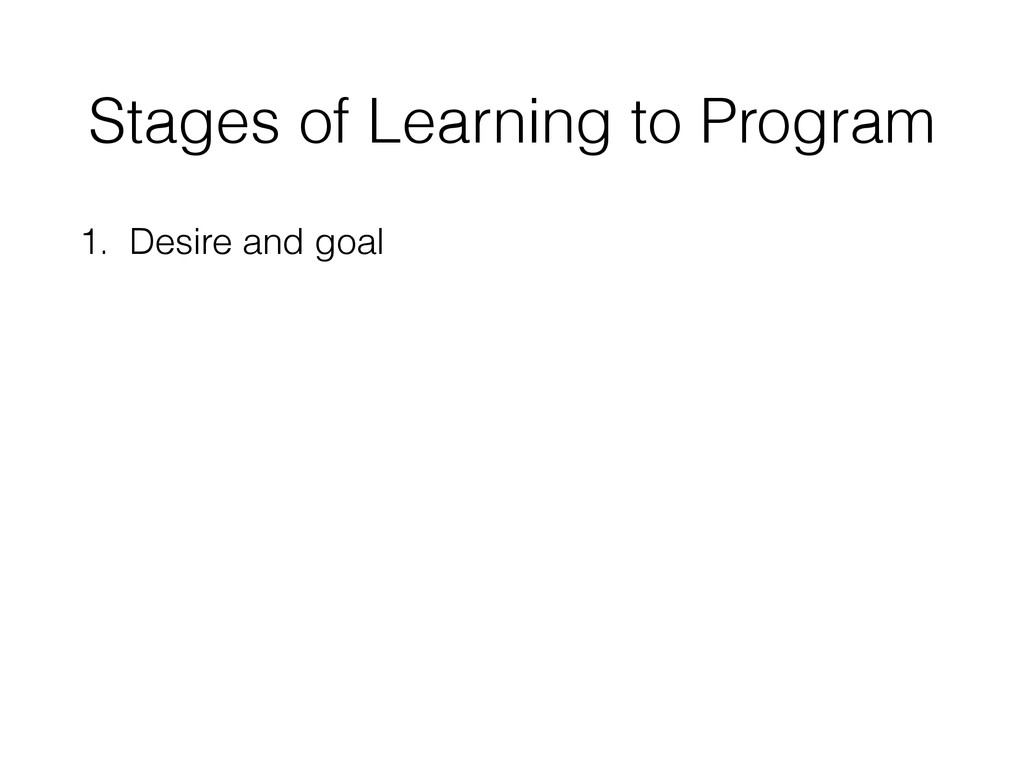 Stages of Learning to Program 1. Desire and goal