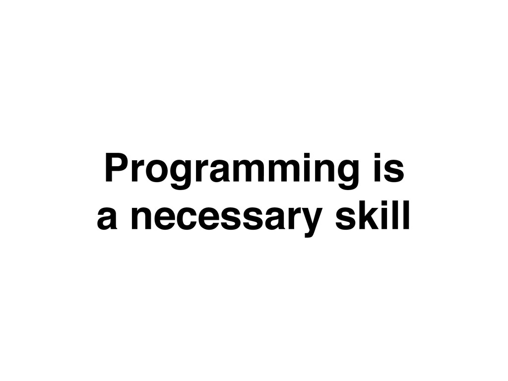 Programming is! a necessary skill
