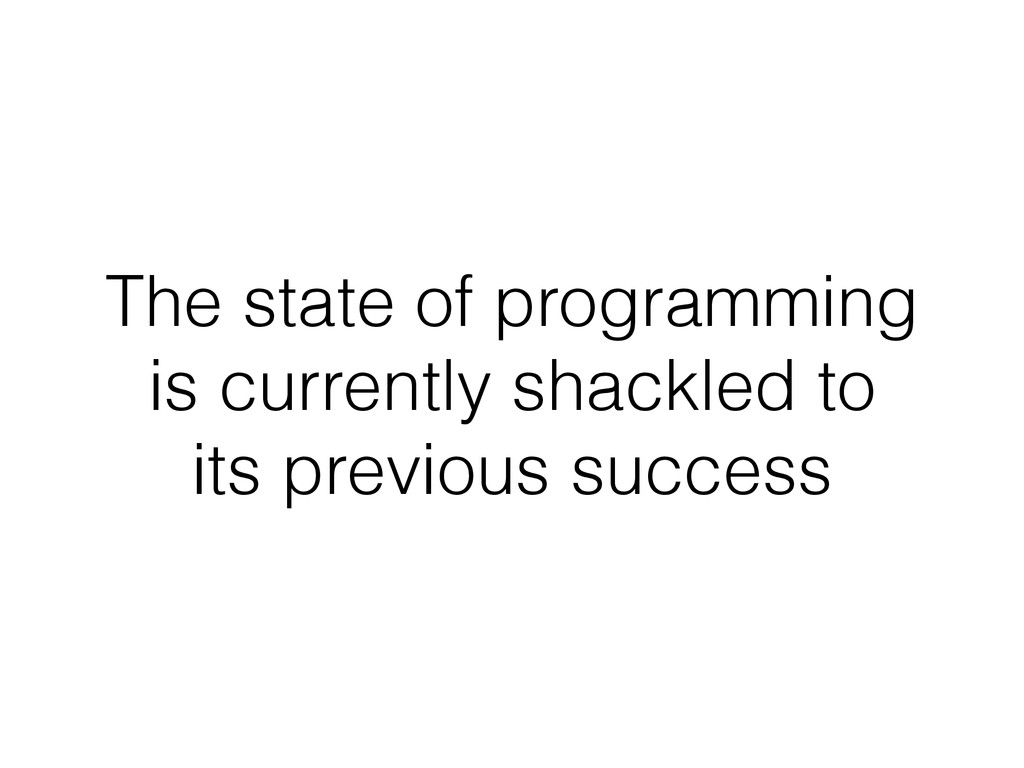 The state of programming is currently shackled ...