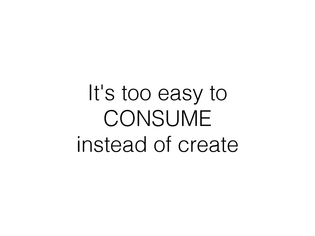 It's too easy to CONSUME instead of create