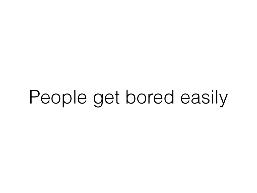 People get bored easily