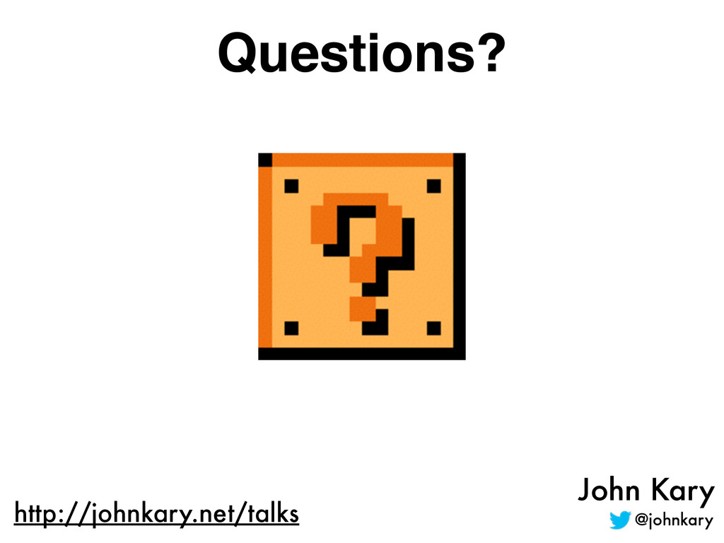 John Kary @johnkary http://johnkary.net/talks Q...