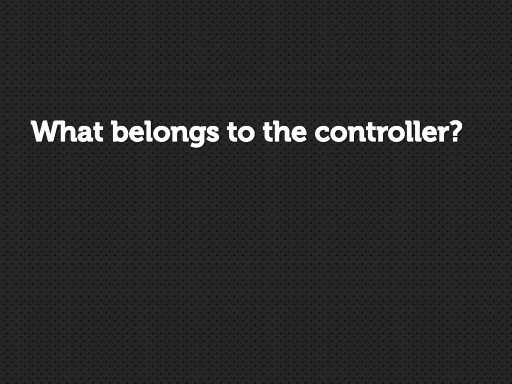 What belongs to the controller?