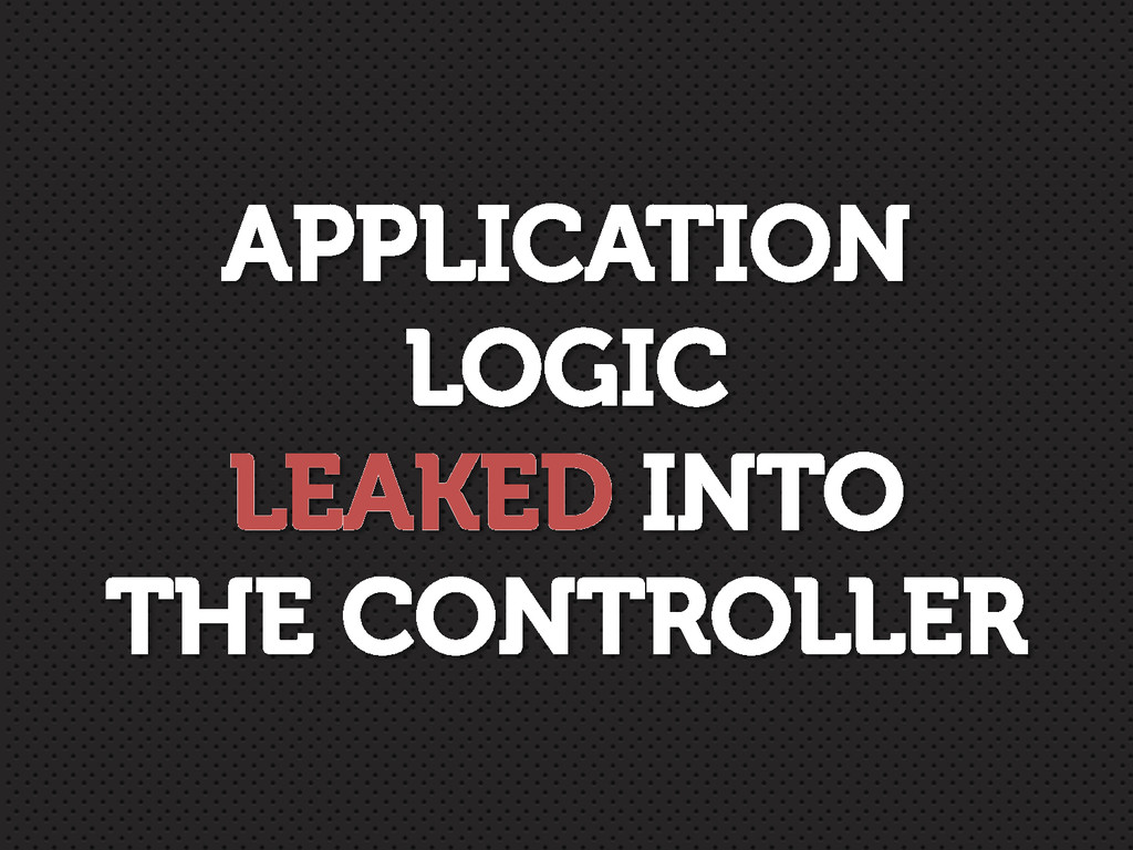 APPLICATION LOGIC LEAKED INTO THE CONTROLLER