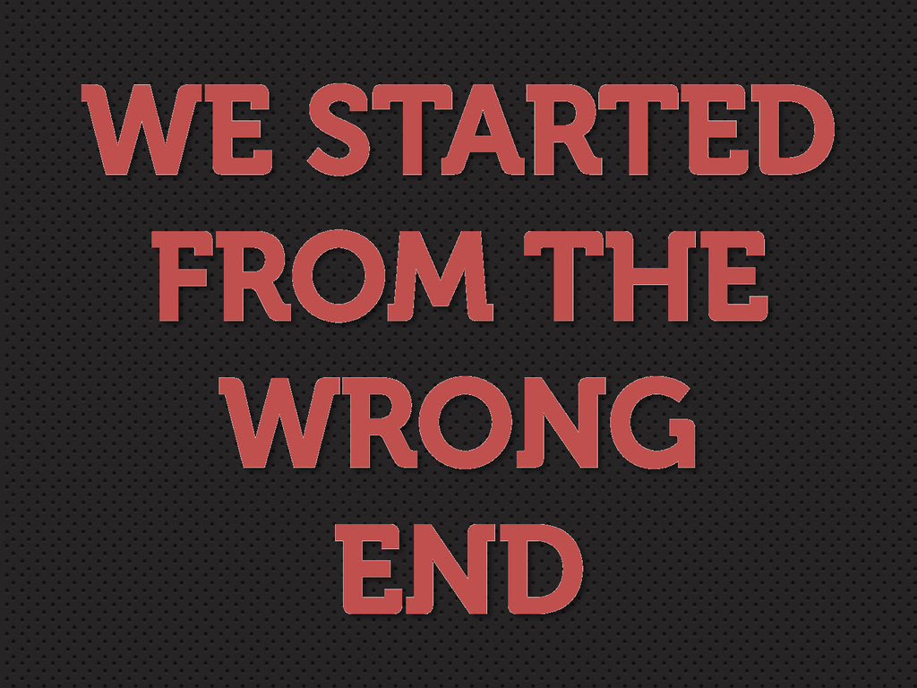 WE STARTED FROM THE WRONG END