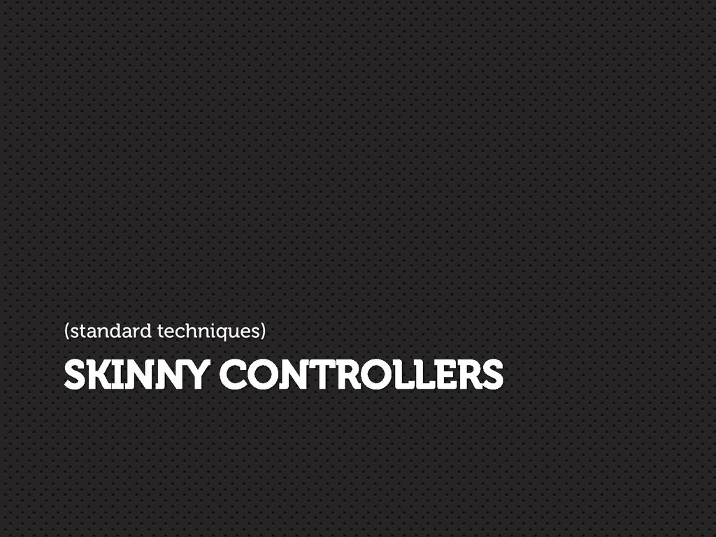 SKINNY CONTROLLERS (standard techniques)