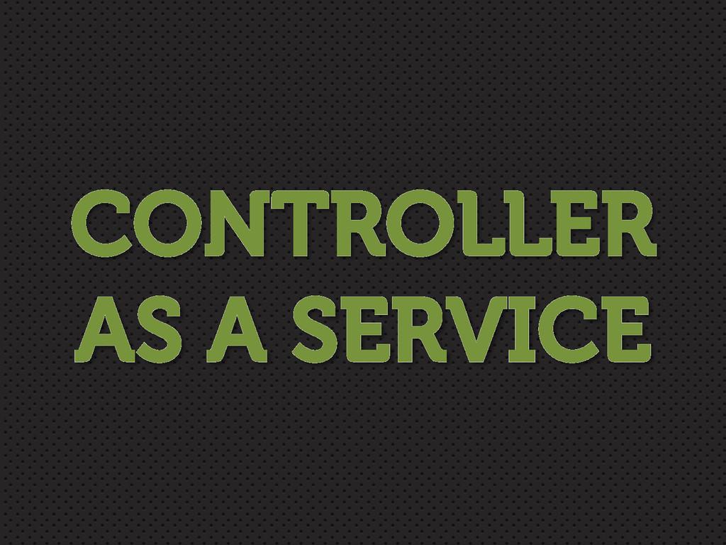 CONTROLLER AS A SERVICE