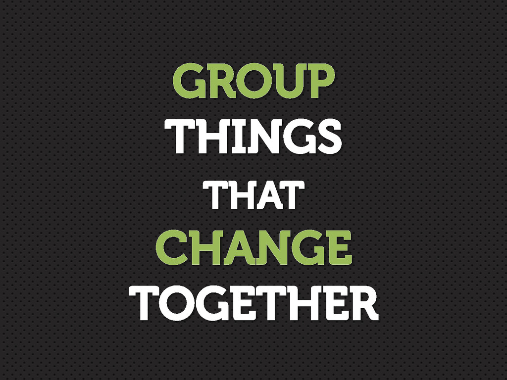 GROUP THINGS THAT CHANGE TOGETHER