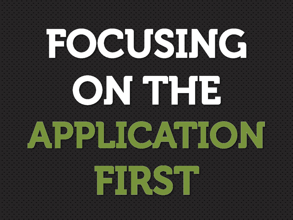 FOCUSING ON THE APPLICATION FIRST