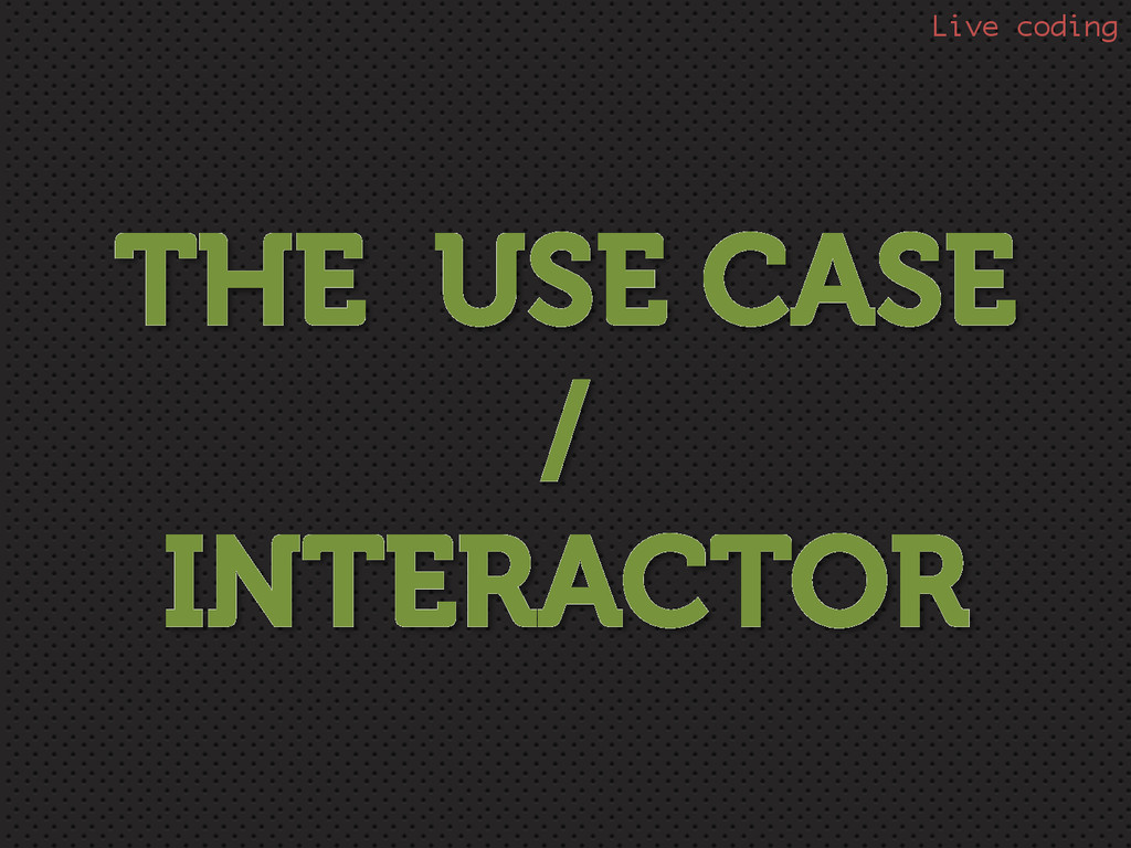 THE USE CASE / INTERACTOR Live coding