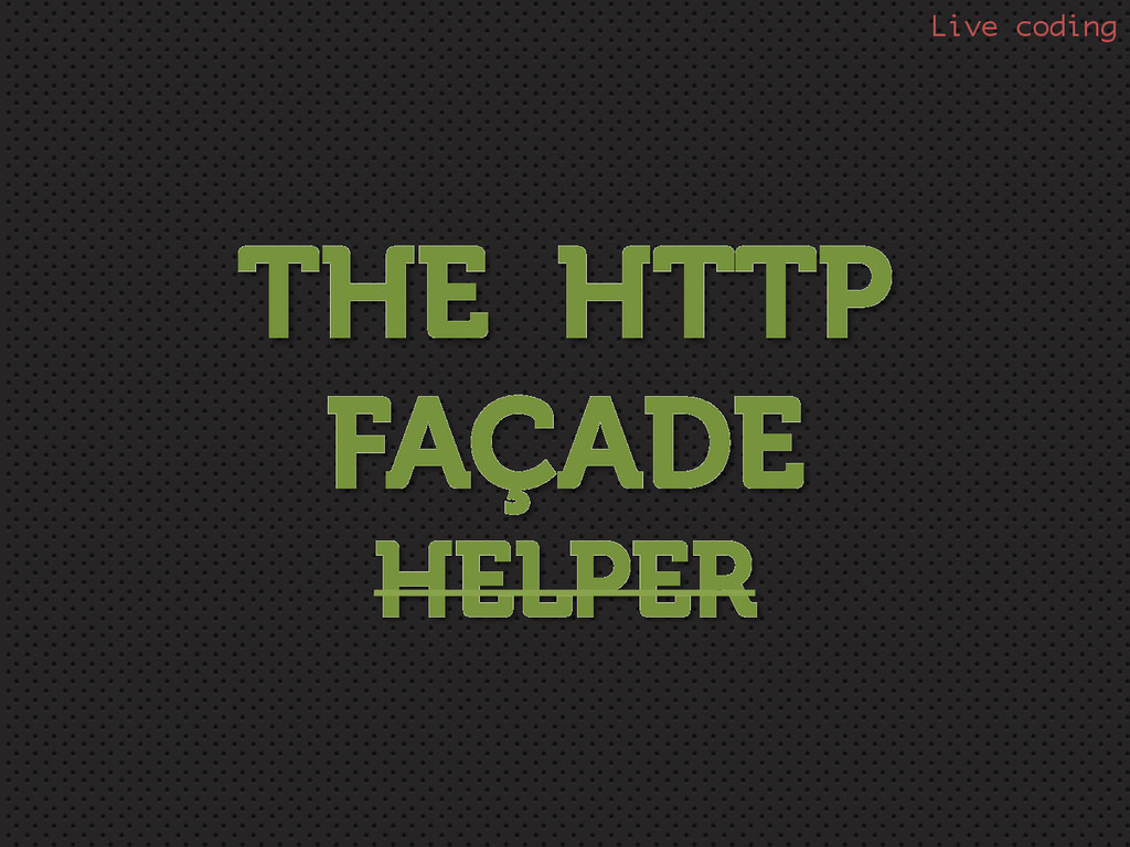 THE HTTP FAÇADE HELPER Live coding