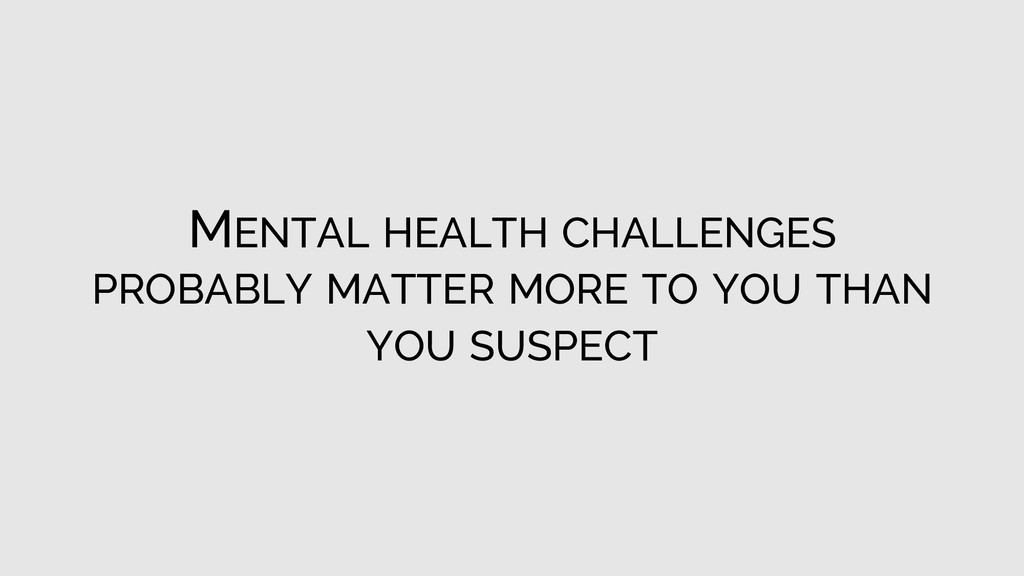 MENTAL HEALTH CHALLENGES PROBABLY MATTER MORE T...