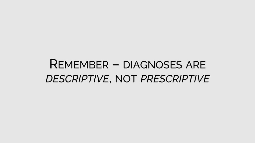REMEMBER – DIAGNOSES ARE DESCRIPTIVE, NOT PRESC...