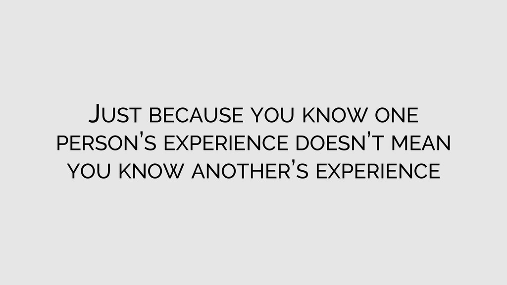 JUST BECAUSE YOU KNOW ONE PERSON'S EXPERIENCE D...