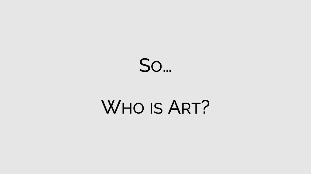 SO… WHO IS ART?
