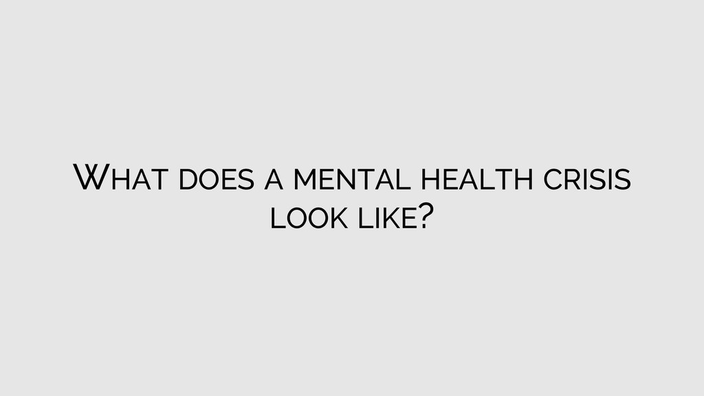 WHAT DOES A MENTAL HEALTH CRISIS LOOK LIKE?