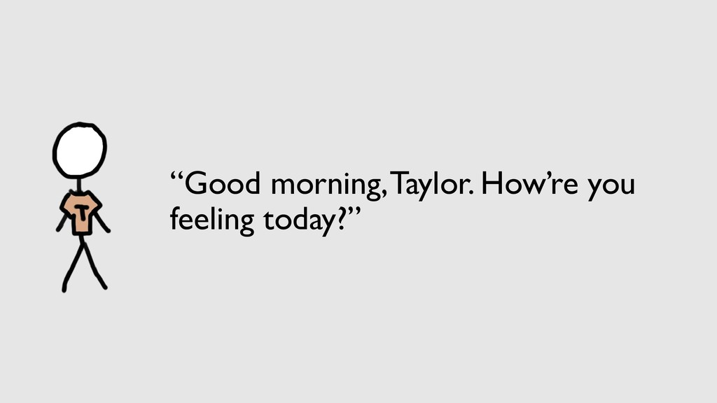 """""""Good morning, Taylor. How're you feeling today..."""