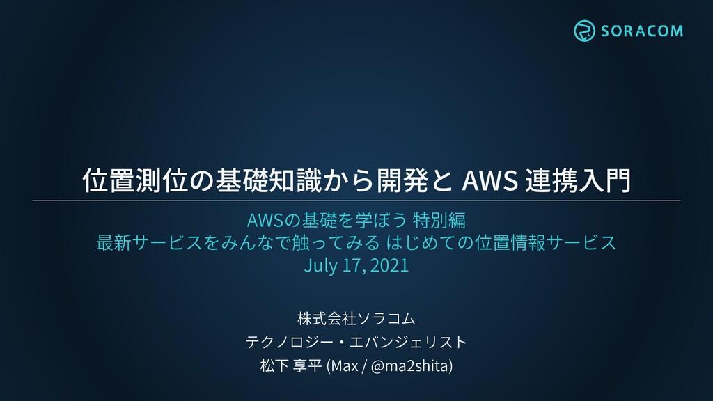 位置測位の基礎知識から開発と AWS 連携入門 AWSの基礎を学ぼう 特別編 最新サービスをみ...