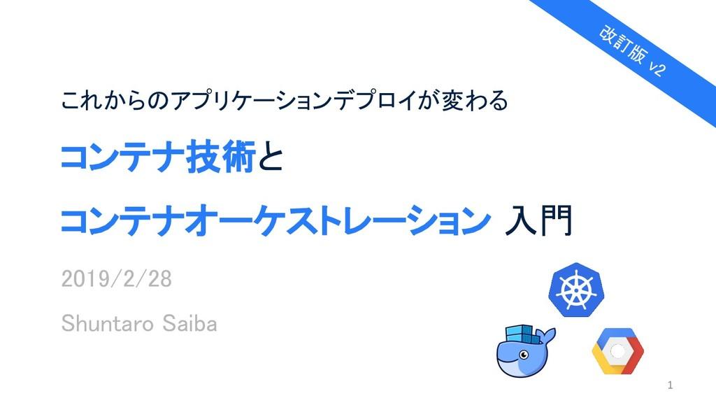 コンテナ技術と コンテナオーケストレーション 入門 2019/2/28 Shuntaro Sa...