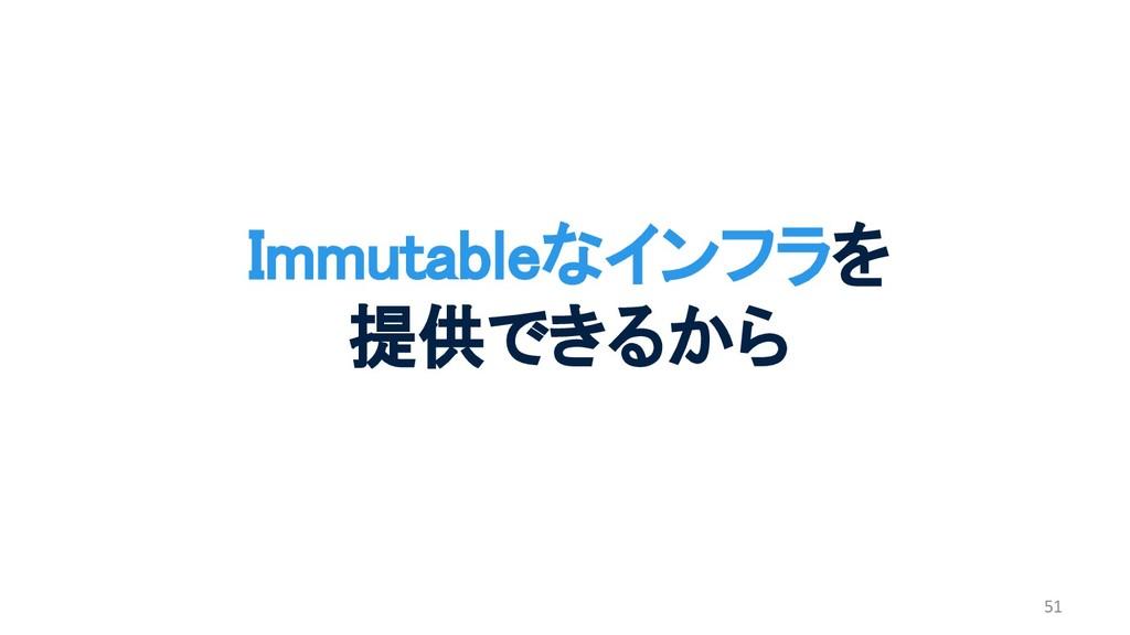51 Immutableなインフラを 提供できるから