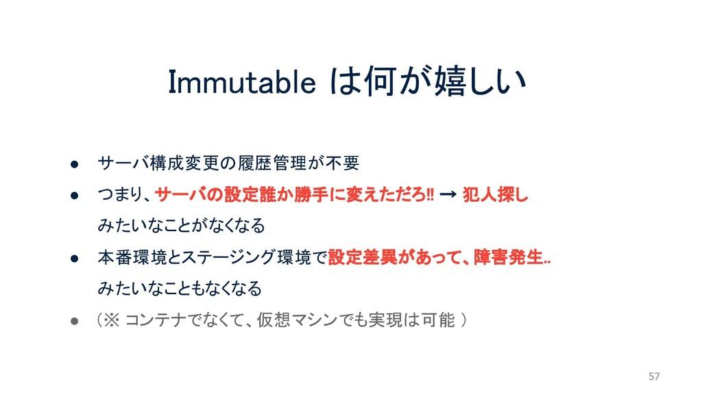 Immutable は何が嬉しい ● サーバ構成変更の履歴管理が不要 ● つまり、サーバの設定...