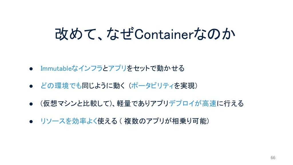 改めて、なぜContainerなのか ● Immutableなインフラとアプリをセットで動かせ...