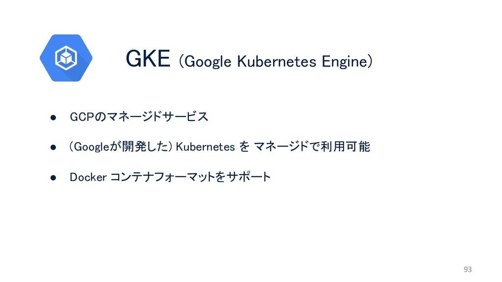 GKE (Google Kubernetes Engine) 93 ● GCPのマネージドサー...