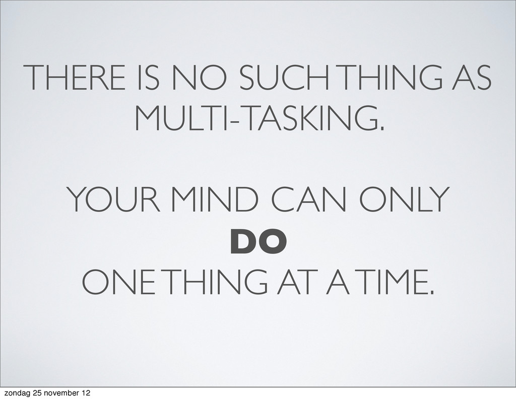 THERE IS NO SUCH THING AS MULTI-TASKING. YOUR M...