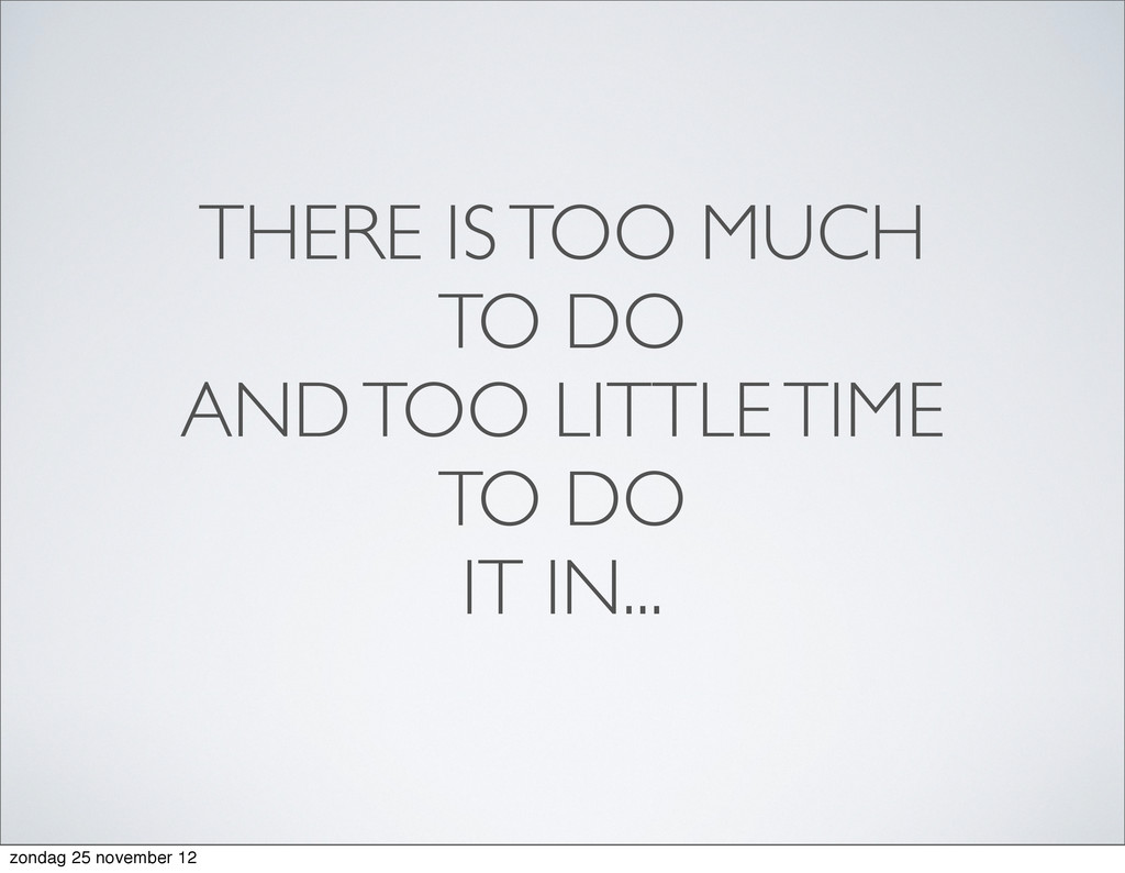 THERE IS TOO MUCH TO DO AND TOO LITTLE TIME TO ...