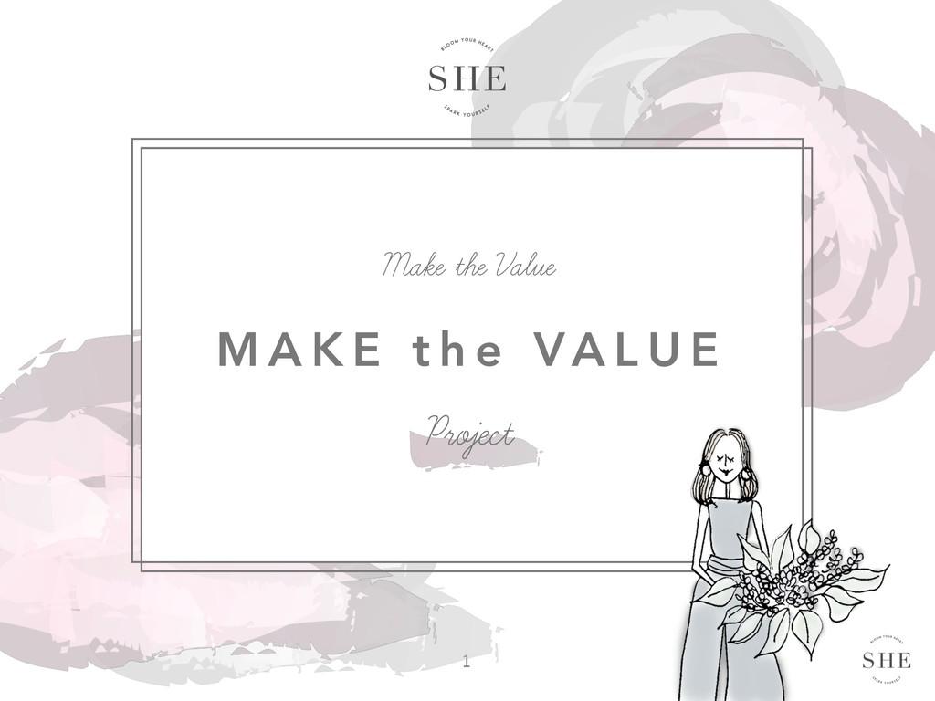 M A K E t h e VA L U E Make the Value Proje...
