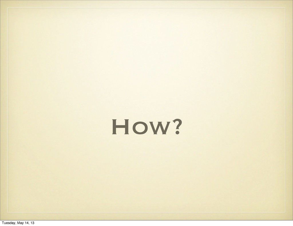 How? Tuesday, May 14, 13