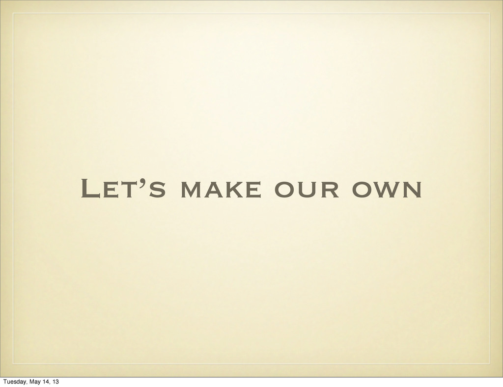 Let's make our own Tuesday, May 14, 13
